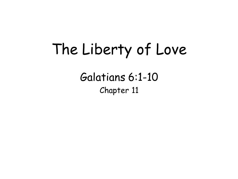 The Liberty of Love Galatians 6:1-10 Chapter 11