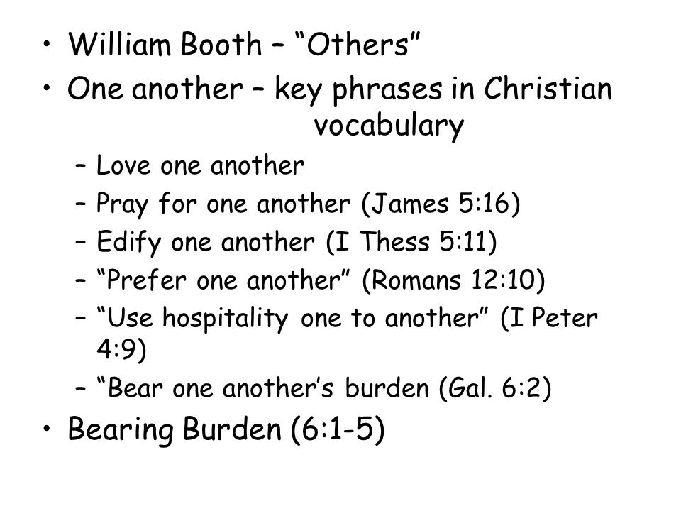"William Booth – ""Others"" One another – key phrases in Christian vocabulary –Love one another –Pray for one another (James 5:16) –Edify one another (I"