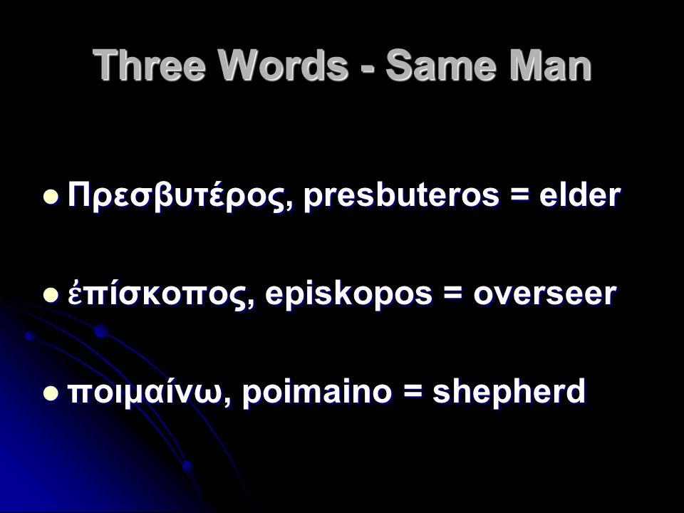 Three Words - Same Man Πρεσβυτέρος, presbuteros = elder Πρεσβυτέρος, presbuteros = elder ἐ πίσκοπος, episkopos = overseer ἐ πίσκοπος, episkopos = over