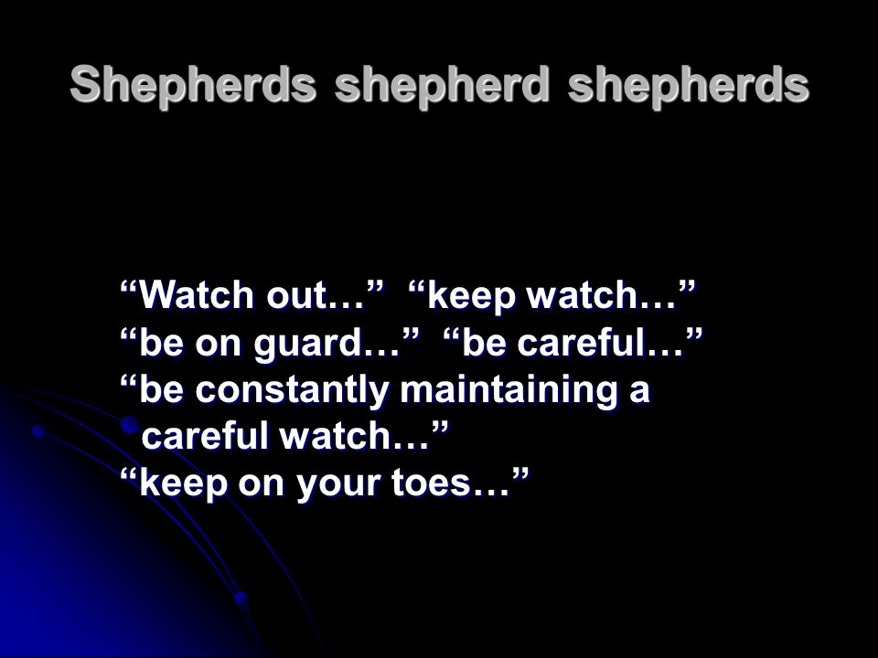 """Shepherds shepherd shepherds """"Watch out…"""" """"keep watch…"""" """"be on guard…"""" """"be careful…"""" """"be constantly maintaining a careful watch…"""" """"keep on your toes…"""""""