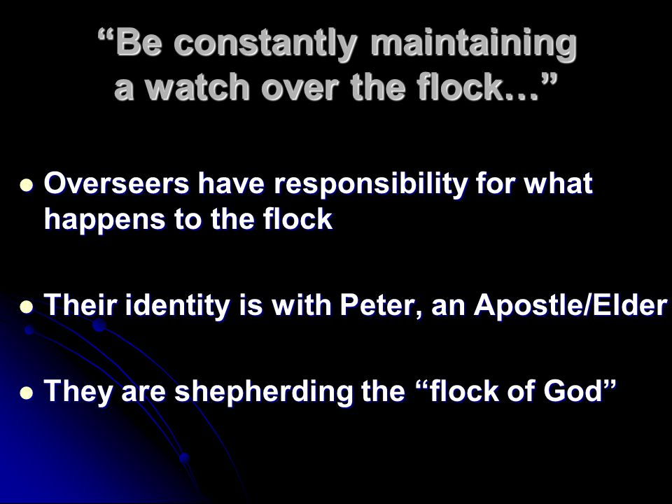 Be constantly maintaining a watch over the flock… Overseers have responsibility for what happens to the flock Overseers have responsibility for what happens to the flock Their identity is with Peter, an Apostle/Elder Their identity is with Peter, an Apostle/Elder They are shepherding the flock of God They are shepherding the flock of God