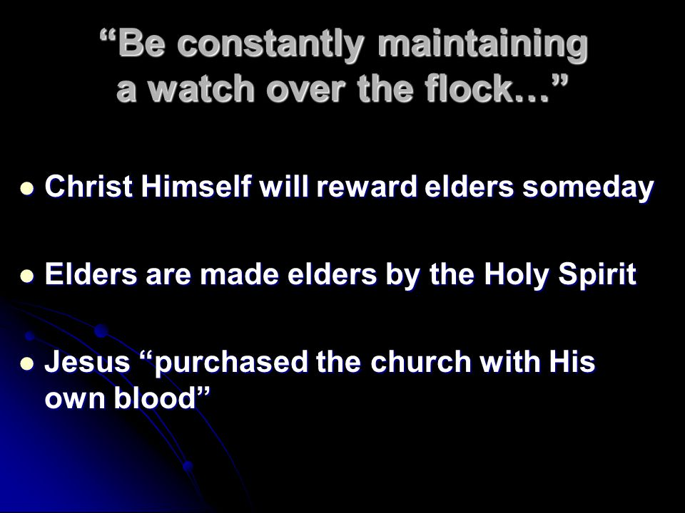 Be constantly maintaining a watch over the flock… Christ Himself will reward elders someday Christ Himself will reward elders someday Elders are made elders by the Holy Spirit Elders are made elders by the Holy Spirit Jesus purchased the church with His own blood Jesus purchased the church with His own blood