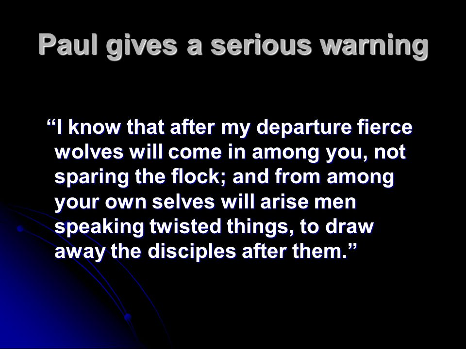 Paul gives a serious warning I know that after my departure fierce wolves will come in among you, not sparing the flock; and from among your own selves will arise men speaking twisted things, to draw away the disciples after them.
