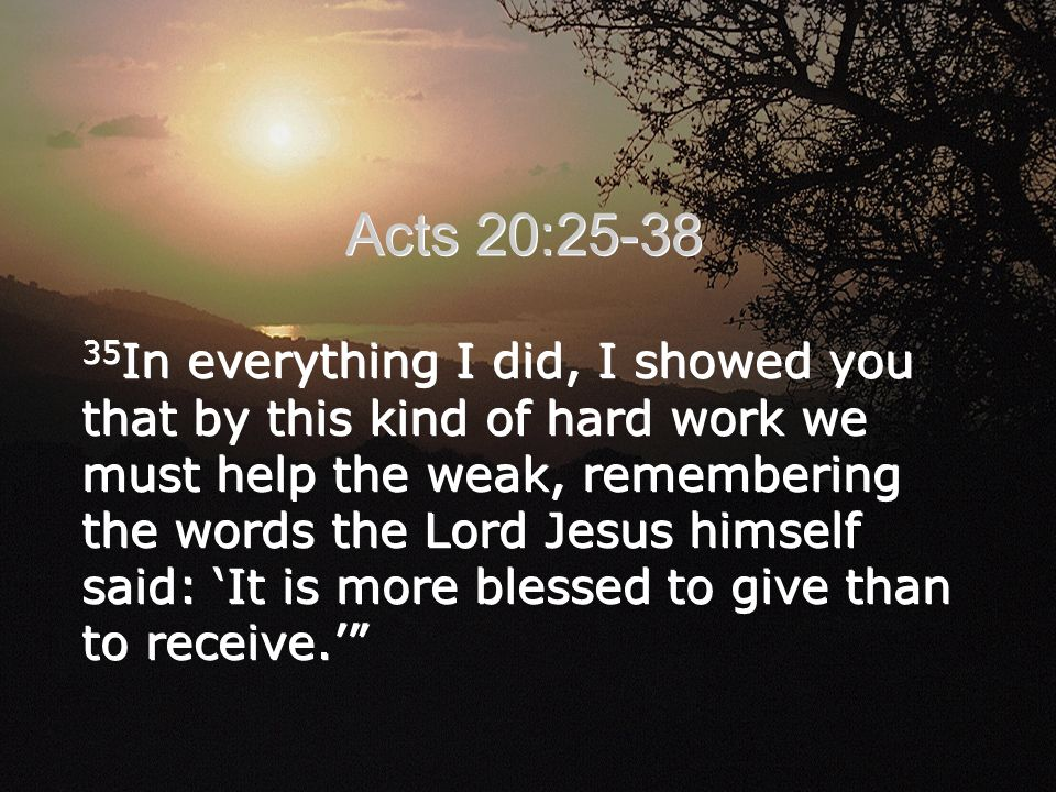 35 In everything I did, I showed you that by this kind of hard work we must help the weak, remembering the words the Lord Jesus himself said: 'It is more blessed to give than to receive.' Acts 20:25-38