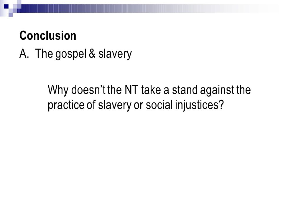Conclusion A. The gospel & slavery Why doesn't the NT take a stand against the practice of slavery or social injustices?