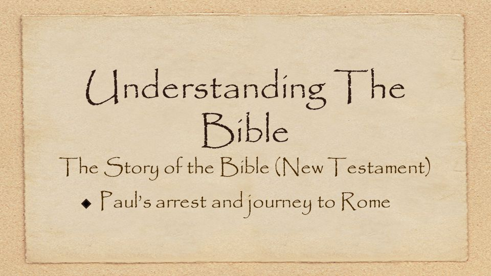 Understanding The Bible The Story of the Bible (New Testament) Paul's arrest and journey to Rome