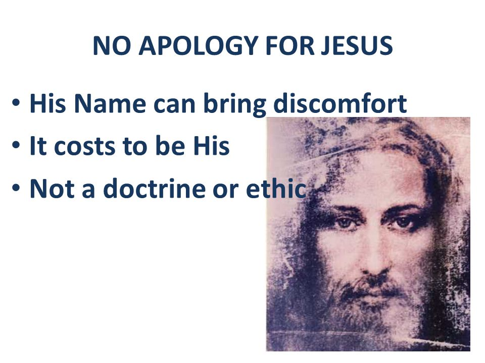NO APOLOGY FOR JESUS His Name can bring discomfort It costs to be His Not a doctrine or ethic