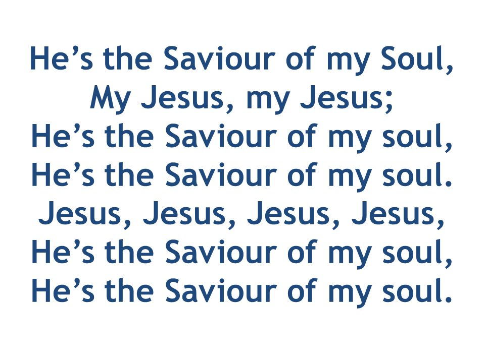 He's the Saviour of my Soul, My Jesus, my Jesus; He's the Saviour of my soul, He's the Saviour of my soul.