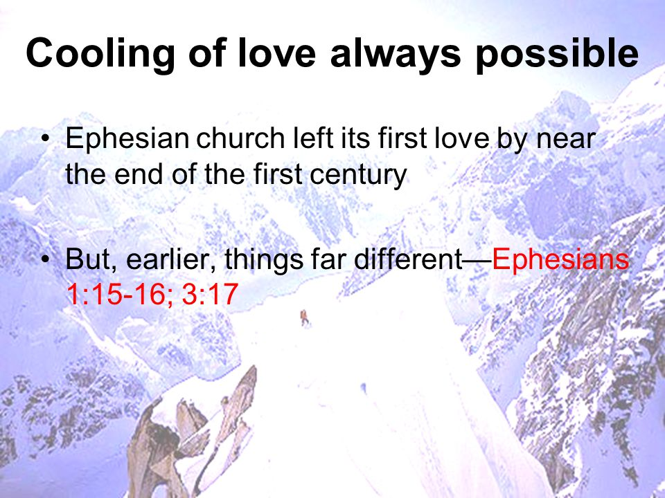 Cooling of love always possible Ephesian church left its first love by near the end of the first century But, earlier, things far different—Ephesians