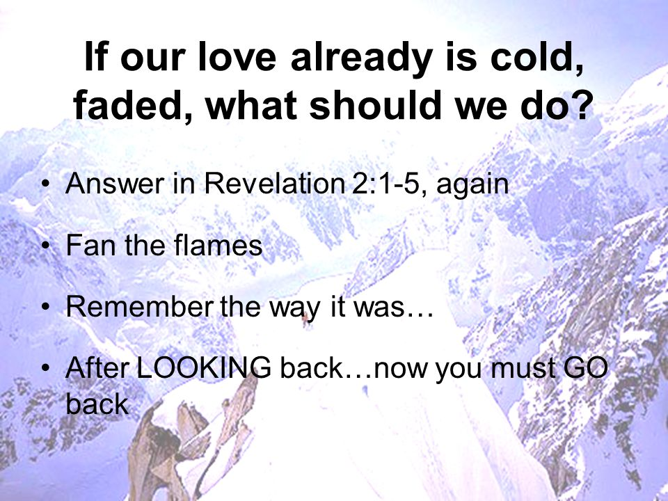 Final thoughts… Today's lesson can be applied to earthly marriage or heavenly relationships Ideally, we'll apply it to both Some here today may be suffering from love problems If so…don't wait around to fall in love again…TAKE ACTION now