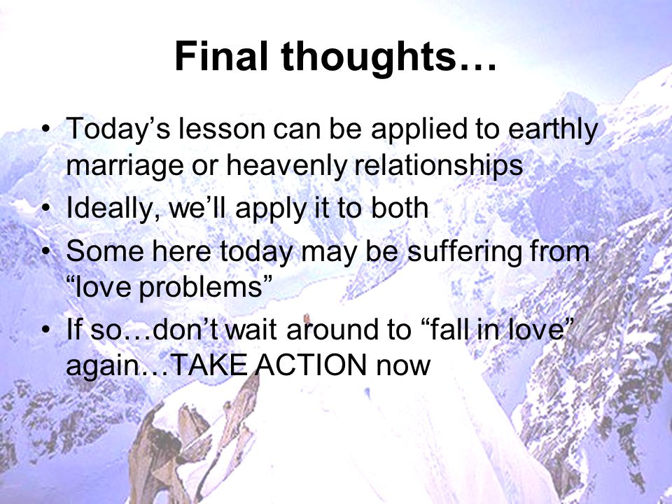 Final thoughts… Today's lesson can be applied to earthly marriage or heavenly relationships Ideally, we'll apply it to both Some here today may be suf