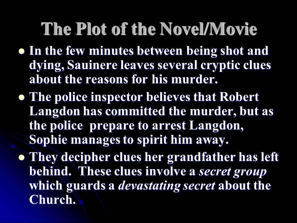 The Plot of the Novel/Movie In the few minutes between being shot and dying, Sauinere leaves several cryptic clues about the reasons for his murder.