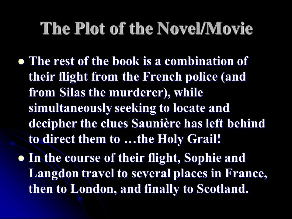 The Plot of the Novel/Movie The rest of the book is a combination of their flight from the French police (and from Silas the murderer), while simultaneously seeking to locate and decipher the clues Saunière has left behind to direct them to …the Holy Grail.
