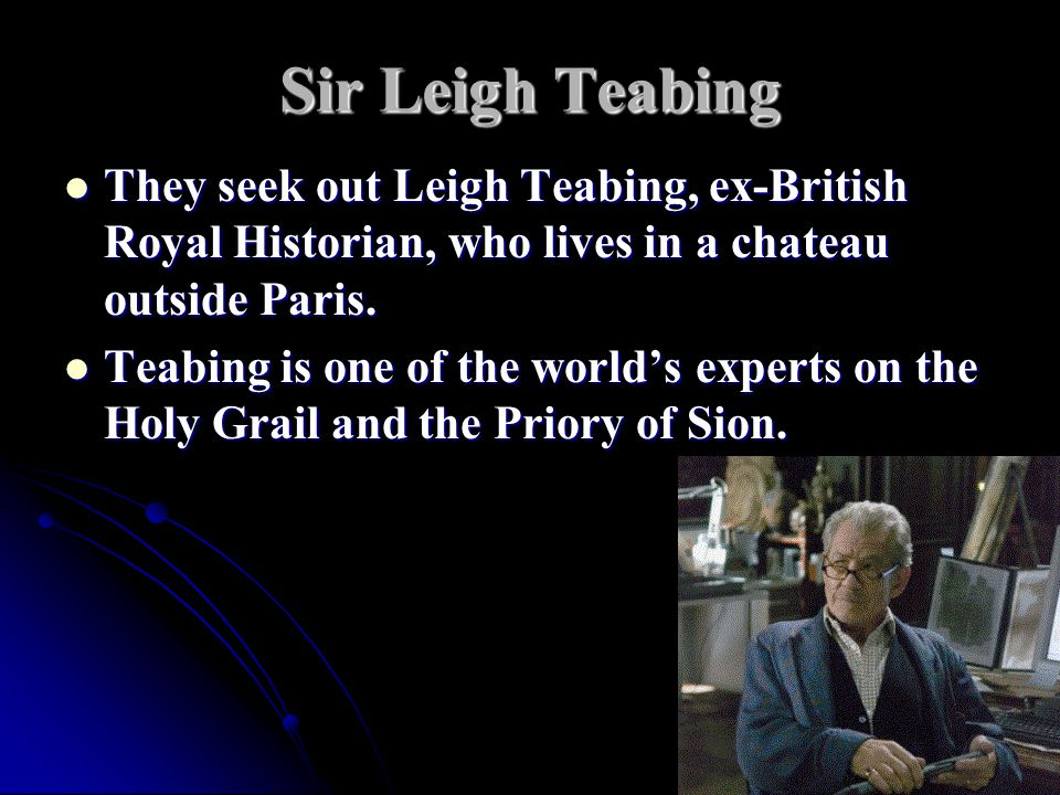 Sir Leigh Teabing They seek out Leigh Teabing, ex-British Royal Historian, who lives in a chateau outside Paris.