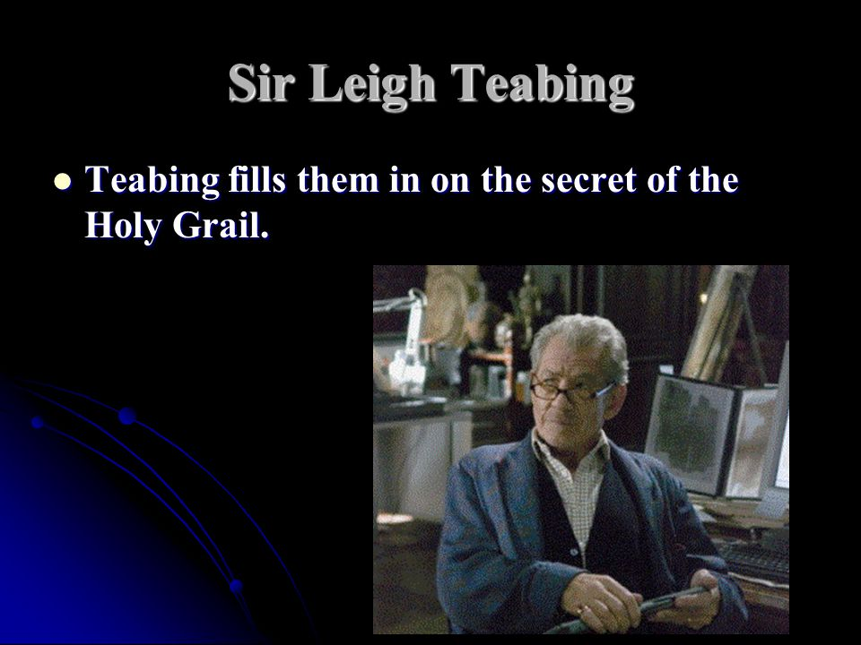 Sir Leigh Teabing Teabing fills them in on the secret of the Holy Grail.