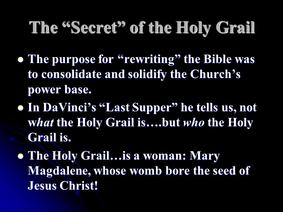 The Secret of the Holy Grail The purpose for rewriting the Bible was to consolidate and solidify the Church's power base.