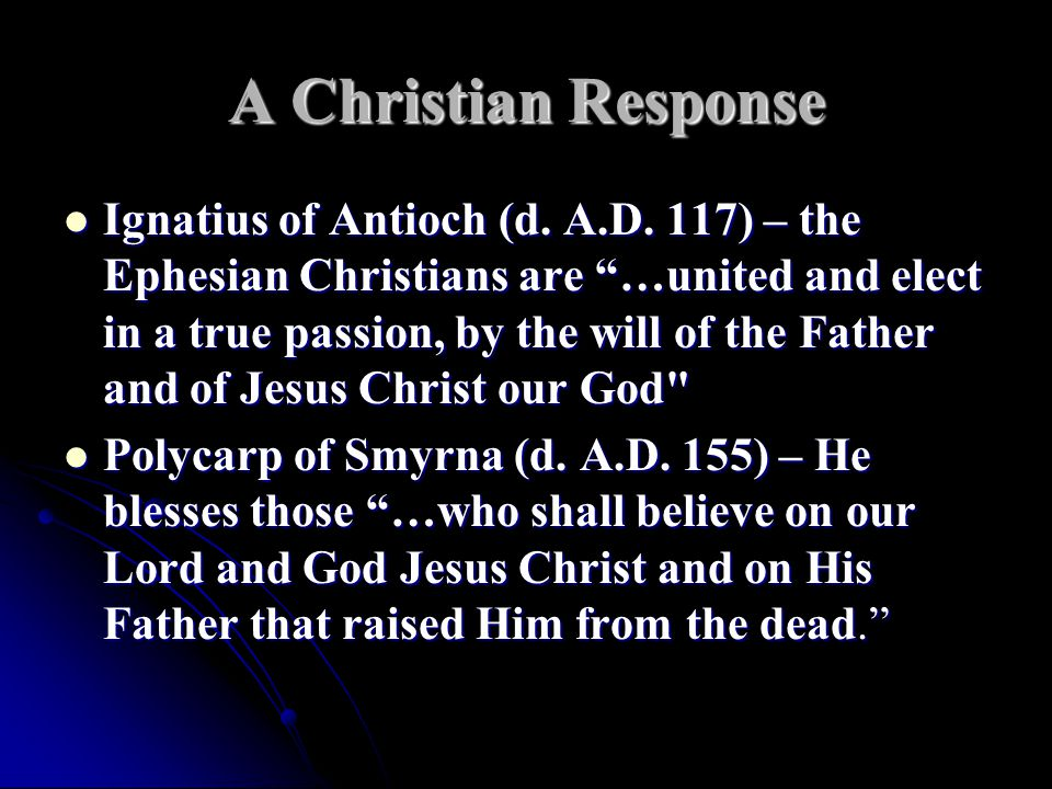 """A Christian Response Ignatius of Antioch (d. A.D. 117) – the Ephesian Christians are """"…united and elect in a true passion, by the will of the Father a"""