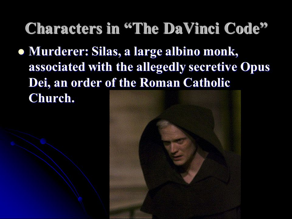 Characters in The DaVinci Code Murderer: Silas, a large albino monk, associated with the allegedly secretive Opus Dei, an order of the Roman Catholic Church.