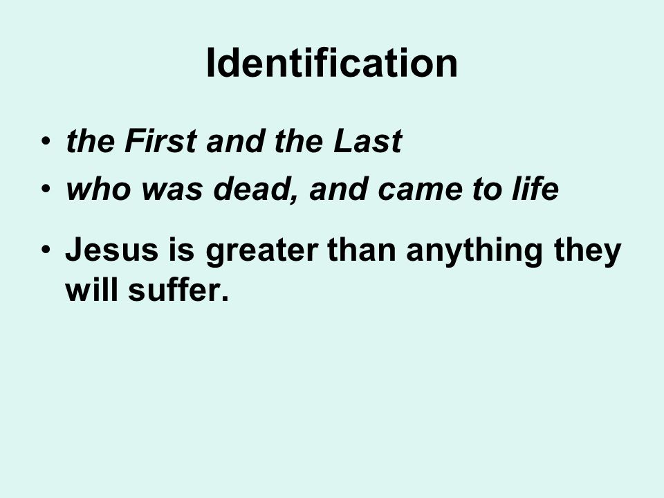 Identification the First and the Last who was dead, and came to life Jesus is greater than anything they will suffer.