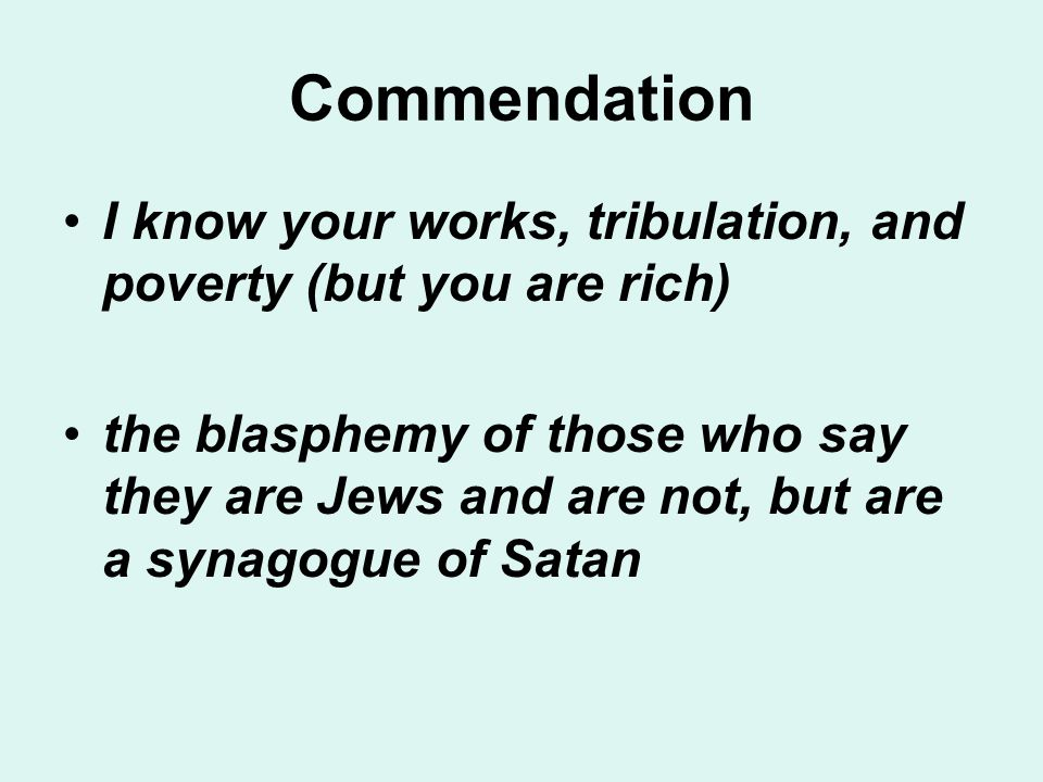 Commendation I know your works, tribulation, and poverty (but you are rich) the blasphemy of those who say they are Jews and are not, but are a synagogue of Satan