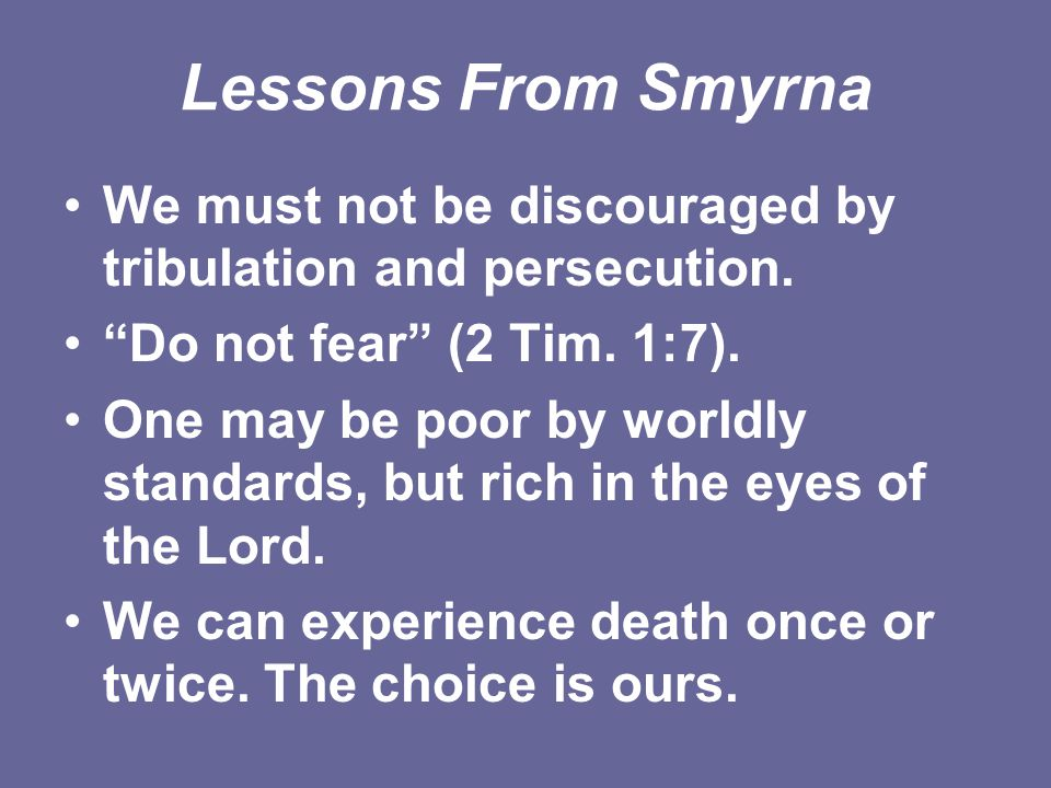 """Lessons From Smyrna We must not be discouraged by tribulation and persecution. """"Do not fear"""" (2 Tim. 1:7). One may be poor by worldly standards, but r"""