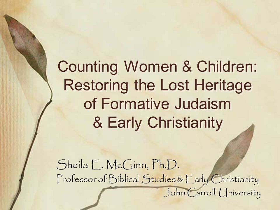 Counting Women & Children: Restoring the Lost Heritage of Formative Judaism & Early Christianity Sheila E.