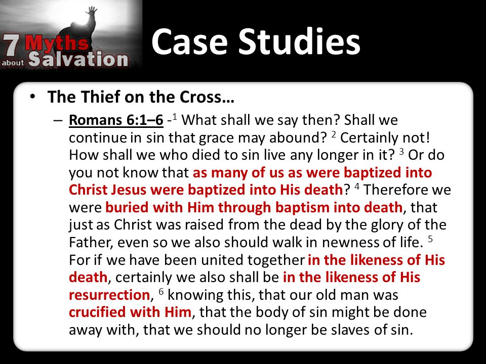 Case Studies The Thief on the Cross… – Romans 6:1–6 - 1 What shall we say then? Shall we continue in sin that grace may abound? 2 Certainly not! How s