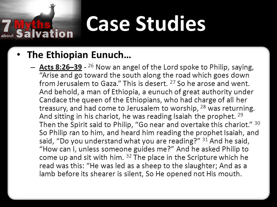 Case Studies The Ethiopian Eunuch… – Acts 8:26–39 - 26 Now an angel of the Lord spoke to Philip, saying, Arise and go toward the south along the road which goes down from Jerusalem to Gaza. This is desert.