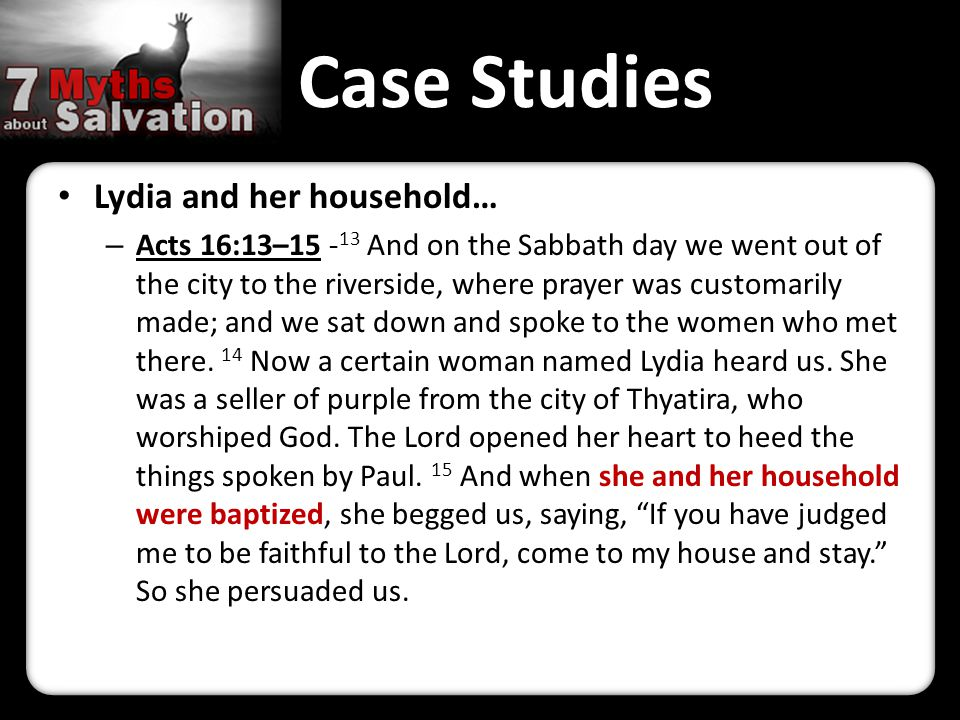 Case Studies Lydia and her household… – Acts 16:13–15 - 13 And on the Sabbath day we went out of the city to the riverside, where prayer was customari