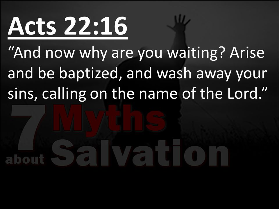 """Acts 22:16 """"And now why are you waiting? Arise and be baptized, and wash away your sins, calling on the name of the Lord."""""""