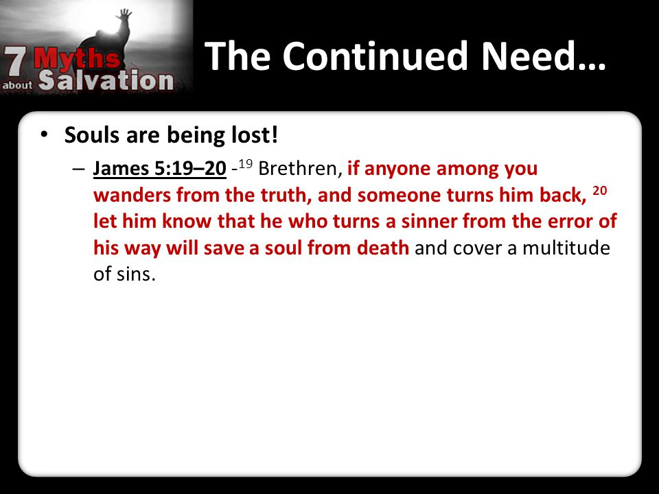 The Continued Need… Souls are being lost! – James 5:19–20 - 19 Brethren, if anyone among you wanders from the truth, and someone turns him back, 20 le