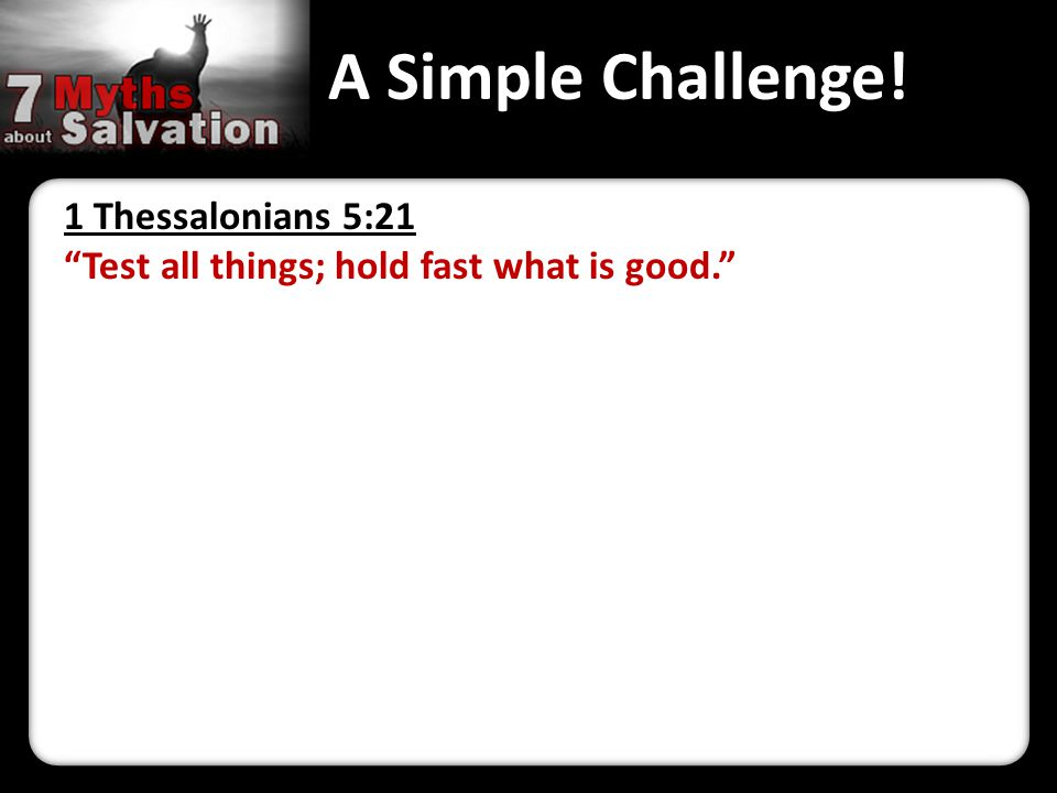 """A Simple Challenge! 1 Thessalonians 5:21 """"Test all things; hold fast what is good."""""""