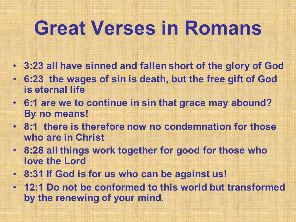 Great Verses in Romans 3:23 all have sinned and fallen short of the glory of God 6:23 the wages of sin is death, but the free gift of God is eternal life 6:1 are we to continue in sin that grace may abound.