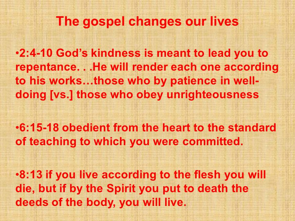 The gospel changes our lives 2:4-10 God's kindness is meant to lead you to repentance...He will render each one according to his works…those who by patience in well- doing [vs.] those who obey unrighteousness 6:15-18 obedient from the heart to the standard of teaching to which you were committed.