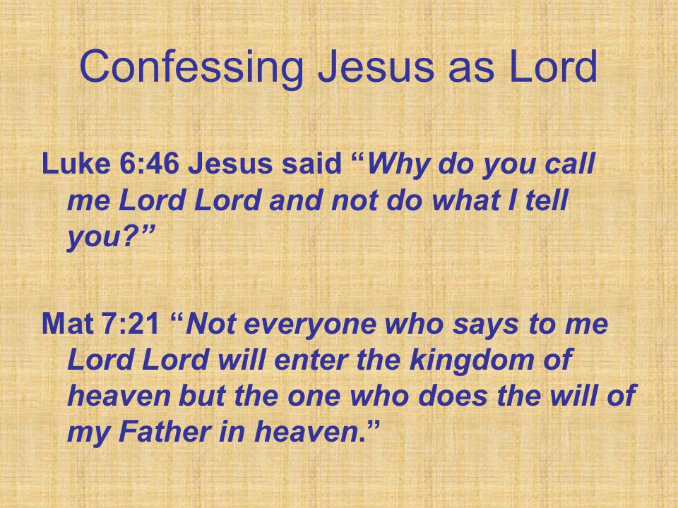 Confessing Jesus as Lord Luke 6:46 Jesus said Why do you call me Lord Lord and not do what I tell you Mat 7:21 Not everyone who says to me Lord Lord will enter the kingdom of heaven but the one who does the will of my Father in heaven.
