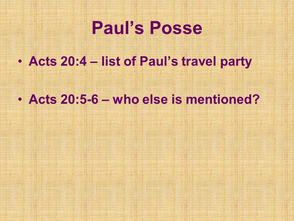 Paul's Posse Acts 20:4 – list of Paul's travel party Acts 20:5-6 – who else is mentioned
