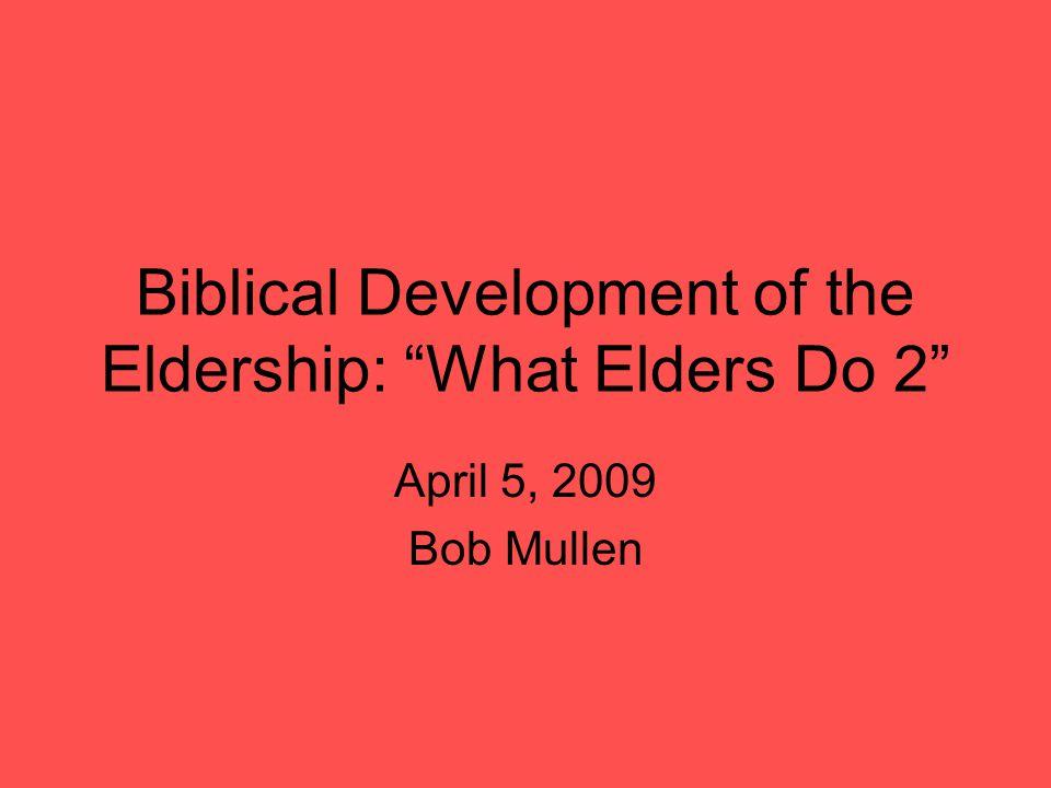 Biblical Development of the Eldership: What Elders Do 2 April 5, 2009 Bob Mullen