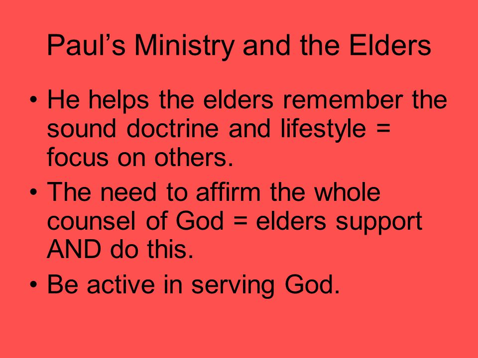 Paul's Ministry and the Elders He helps the elders remember the sound doctrine and lifestyle = focus on others.