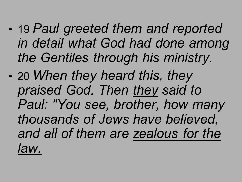 19 Paul greeted them and reported in detail what God had done among the Gentiles through his ministry.