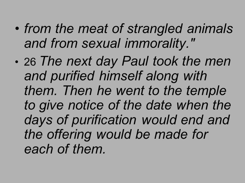 from the meat of strangled animals and from sexual immorality. 26 The next day Paul took the men and purified himself along with them.