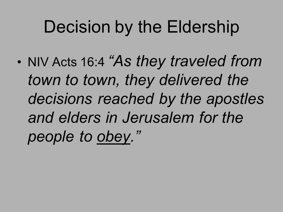Decision by the Eldership NIV Acts 16:4 As they traveled from town to town, they delivered the decisions reached by the apostles and elders in Jerusalem for the people to obey.