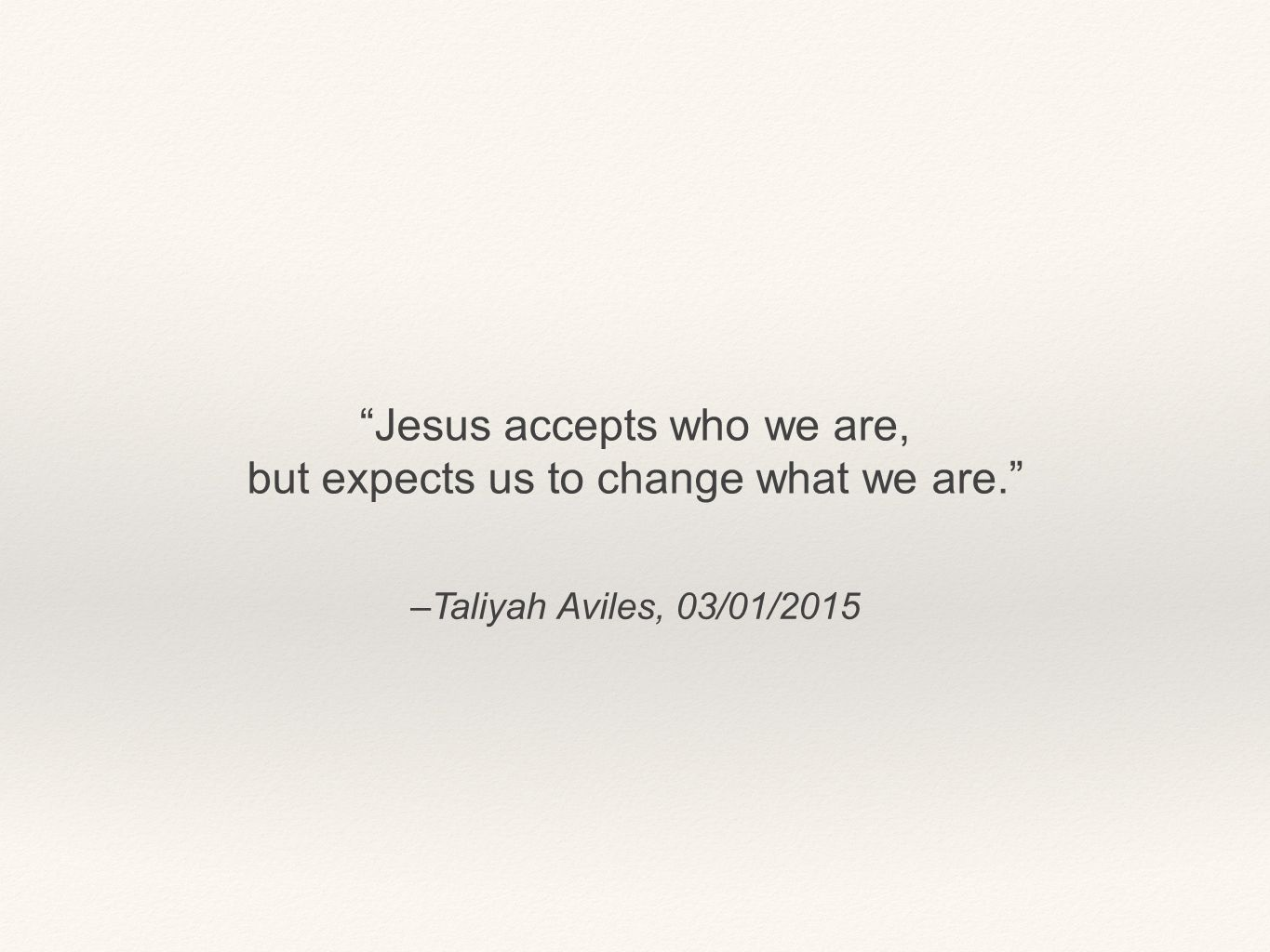 """–Taliyah Aviles, 03/01/2015 """"Jesus accepts who we are, but expects us to change what we are."""""""