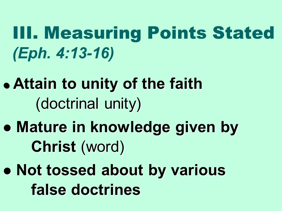 III. Measuring Points Stated (Eph. 4:13-16) Attain to unity of the faith (doctrinal unity) Attain to unity of the faith (doctrinal unity) Mature in kn