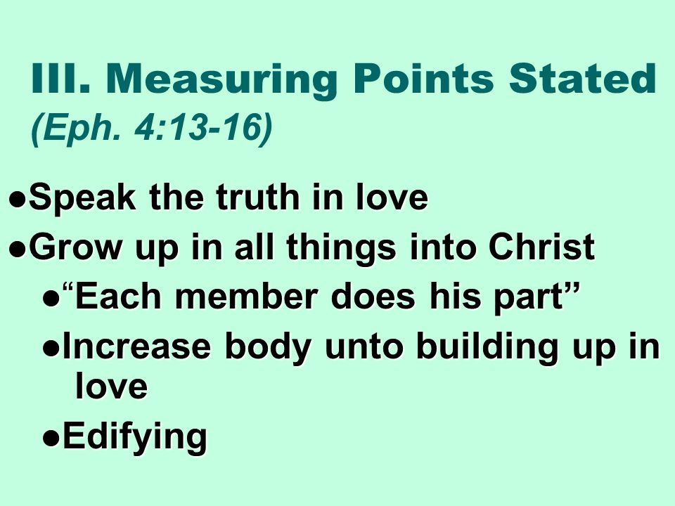 III. Measuring Points Stated (Eph. 4:13-16) Speak the truth in love Speak the truth in love Grow up in all things into Christ Grow up in all things in