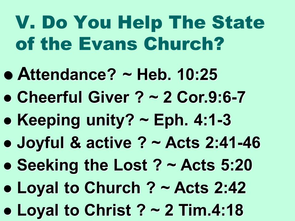 V. Do You Help The State of the Evans Church? A ttendance? ~ Heb. 10:25 A ttendance? ~ Heb. 10:25 Cheerful Giver ? ~ 2 Cor.9:6-7 Cheerful Giver ? ~ 2