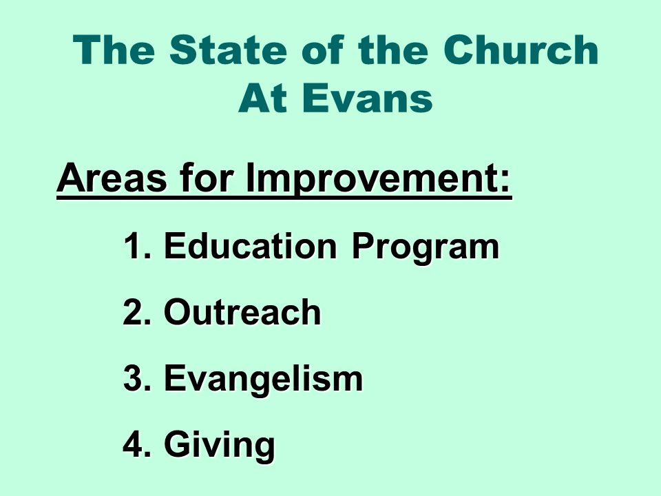 The State of the Church At Evans Areas for Improvement: 1. Education Program 2. Outreach 3. Evangelism 4. Giving