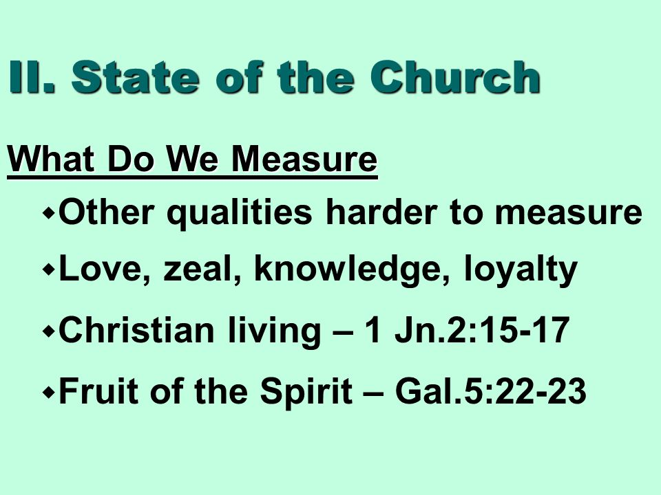 II. State of the Church What Do We Measure  Other qualities harder to measure  Love, zeal, knowledge, loyalty  Christian living – 1 Jn.2:15-17  Fr