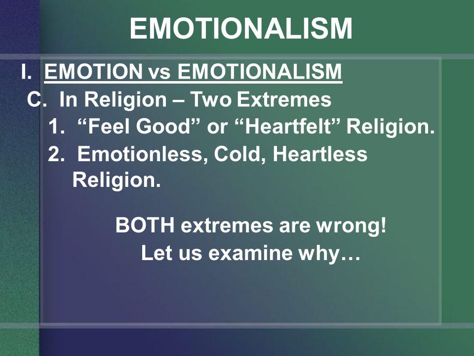 EMOTIONALISM I. EMOTION vs EMOTIONALISM C. In Religion – Two Extremes 1.