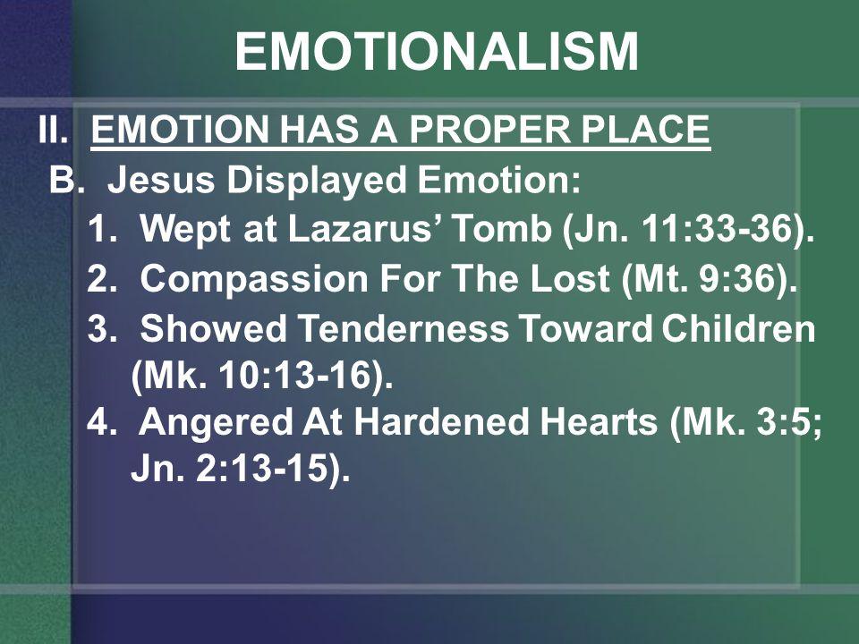 EMOTIONALISM II. EMOTION HAS A PROPER PLACE B. Jesus Displayed Emotion: 1.