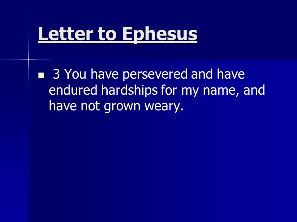 Letter to Ephesus 3 You have persevered and have endured hardships for my name, and have not grown weary.